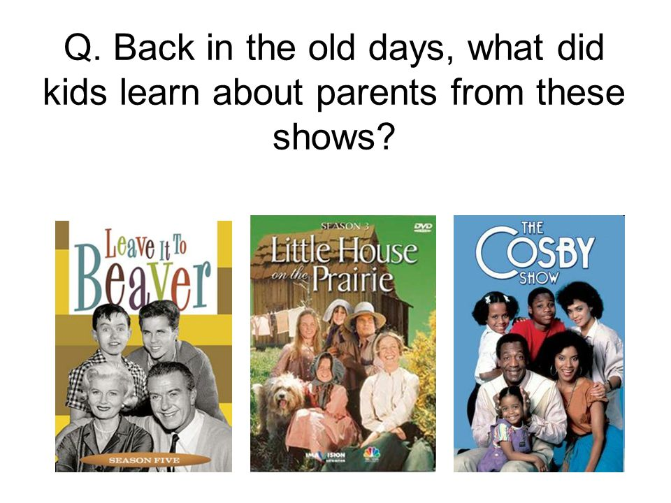 Q. Back in the old days, what did kids learn about parents from these shows