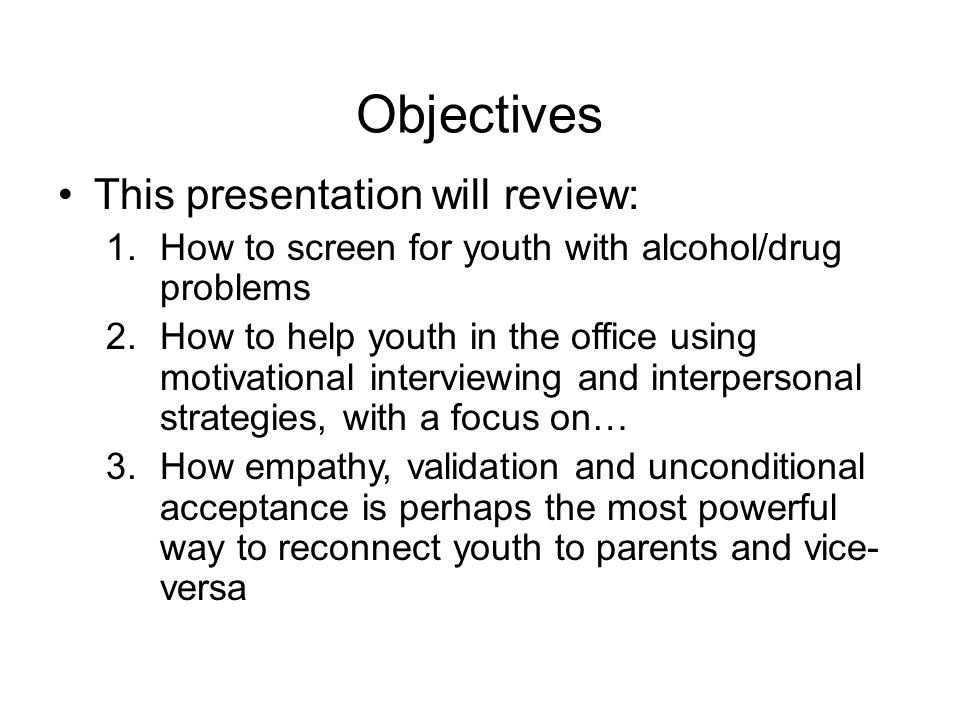 Objectives This presentation will review: 1.How to screen for youth with alcohol/drug problems 2.How to help youth in the office using motivational interviewing and interpersonal strategies, with a focus on… 3.How empathy, validation and unconditional acceptance is perhaps the most powerful way to reconnect youth to parents and vice- versa