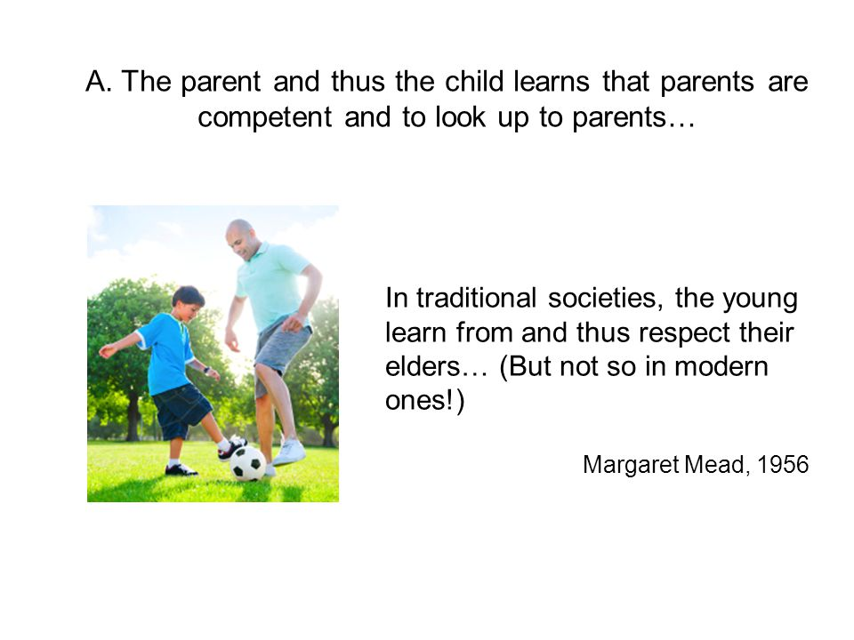 A. The parent and thus the child learns that parents are competent and to look up to parents… In traditional societies, the young learn from and thus