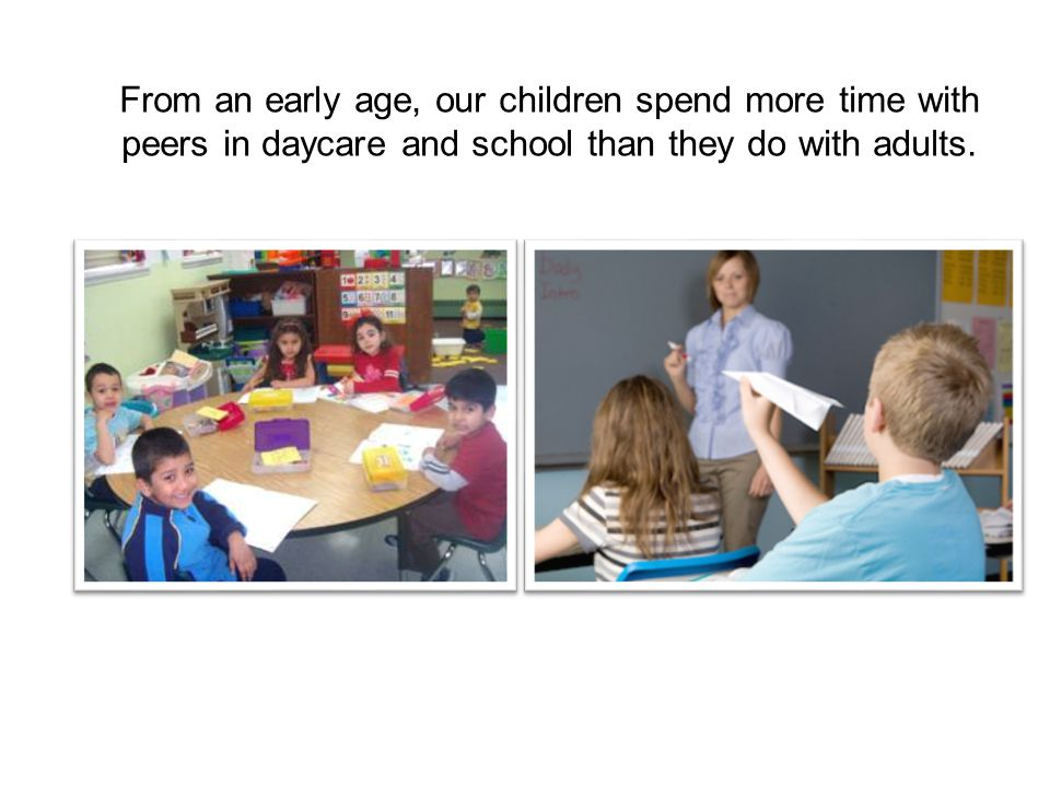From an early age, our children spend more time with peers in daycare and school than they do with adults.