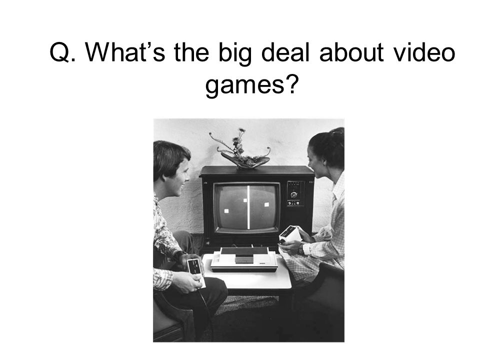 Q. What's the big deal about video games?