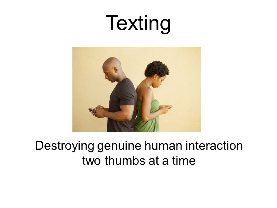Texting Destroying genuine human interaction two thumbs at a time
