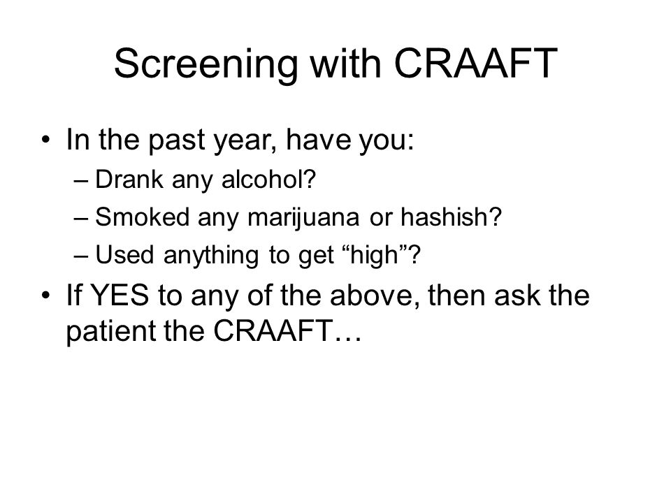 "Screening with CRAAFT In the past year, have you: –Drank any alcohol? –Smoked any marijuana or hashish? –Used anything to get ""high""? If YES to any of"
