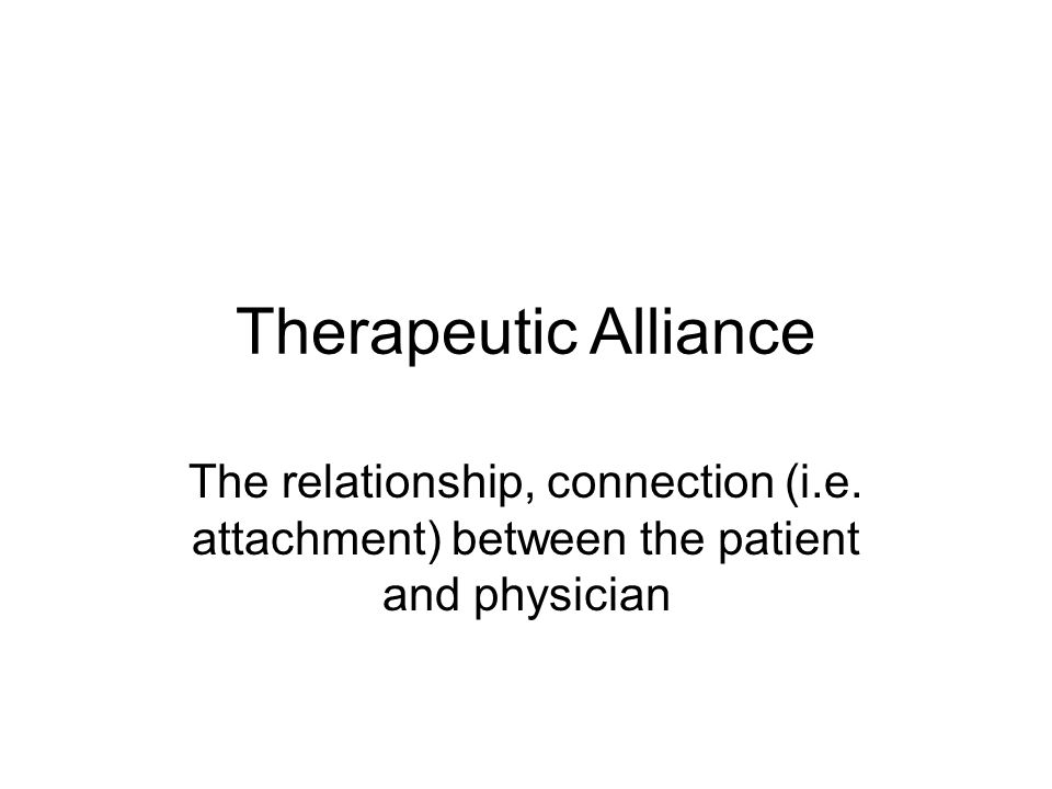 Therapeutic Alliance The relationship, connection (i.e. attachment) between the patient and physician