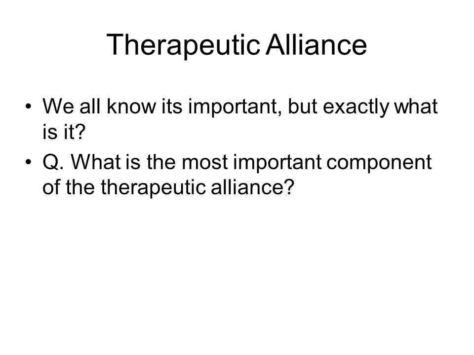 Therapeutic Alliance We all know its important, but exactly what is it? Q. What is the most important component of the therapeutic alliance?