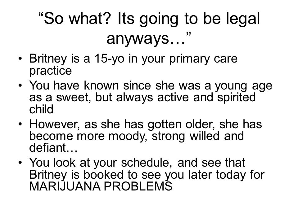 """So what? Its going to be legal anyways…"" Britney is a 15-yo in your primary care practice You have known since she was a young age as a sweet, but al"