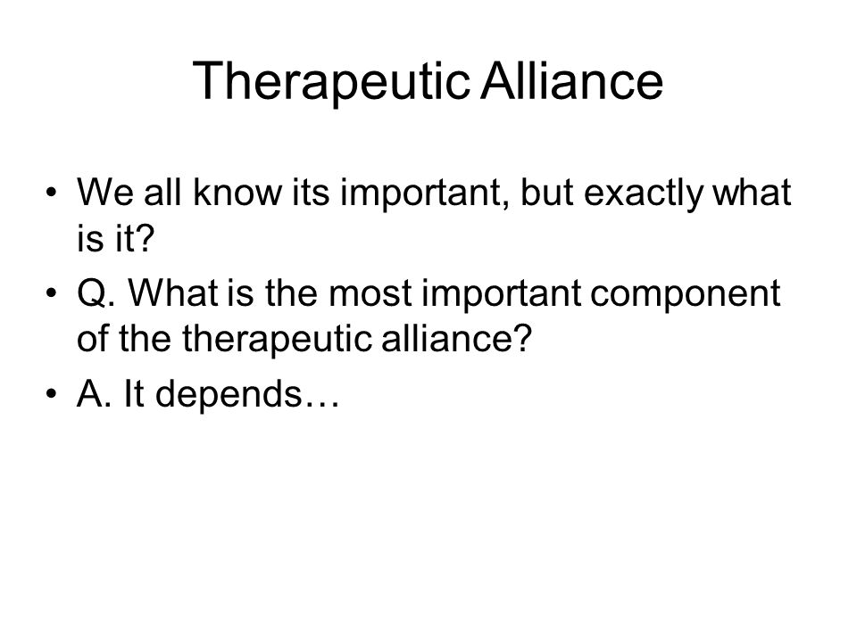 Therapeutic Alliance We all know its important, but exactly what is it? Q. What is the most important component of the therapeutic alliance? A. It dep