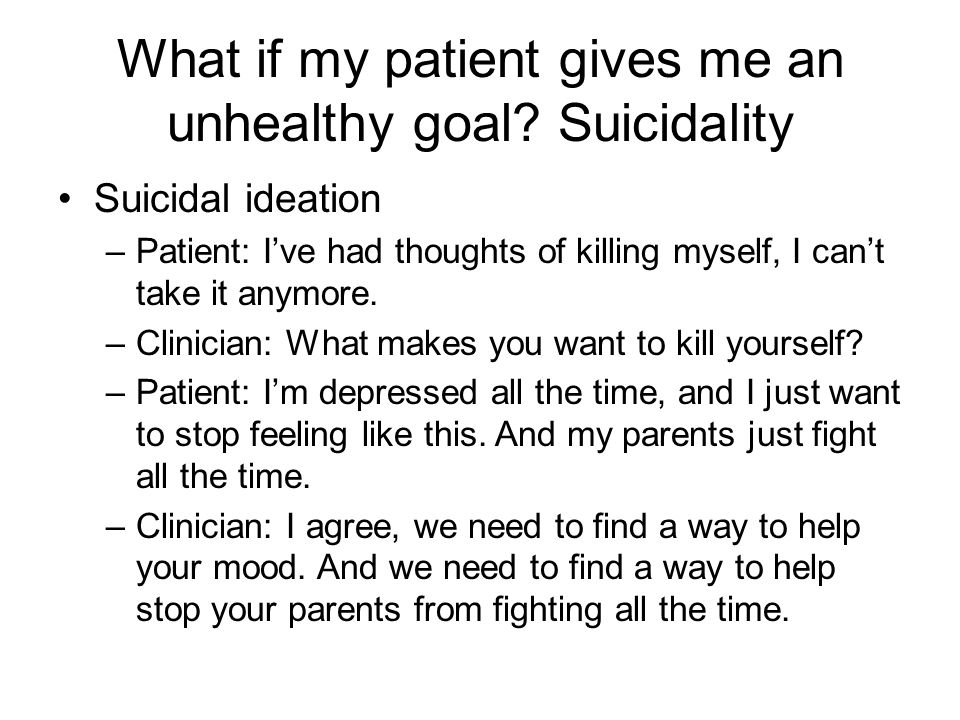What if my patient gives me an unhealthy goal? Suicidality Suicidal ideation –Patient: I've had thoughts of killing myself, I can't take it anymore. –