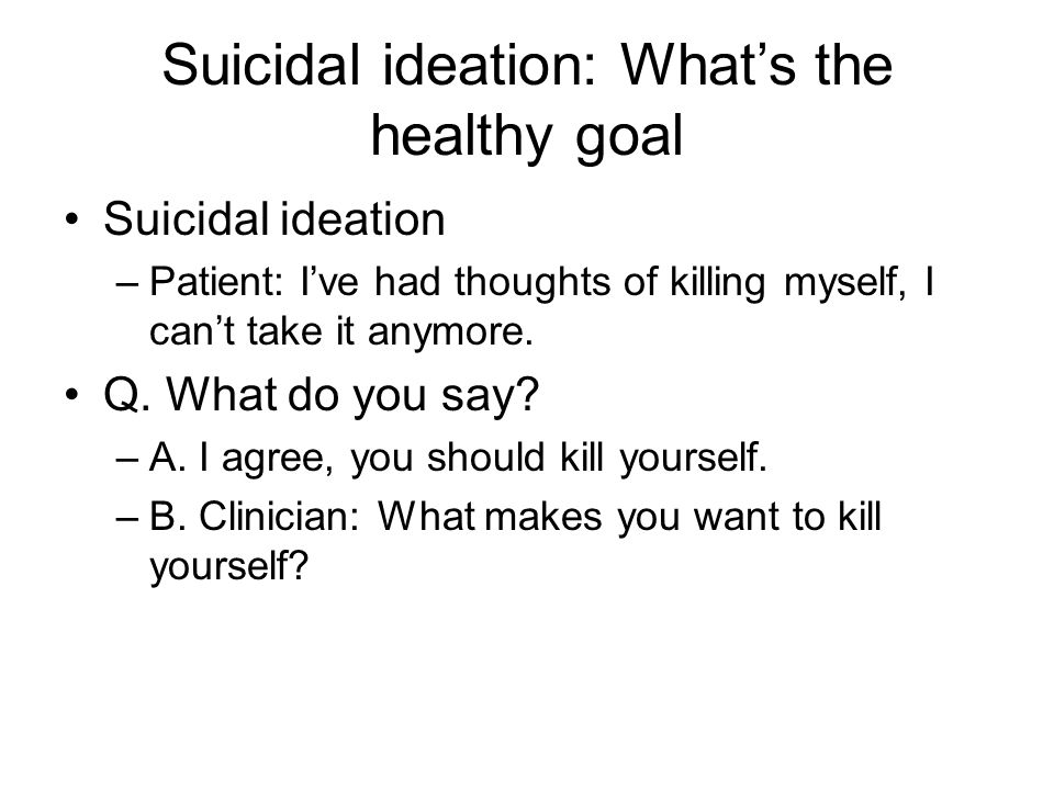 Suicidal ideation: What's the healthy goal Suicidal ideation –Patient: I've had thoughts of killing myself, I can't take it anymore.