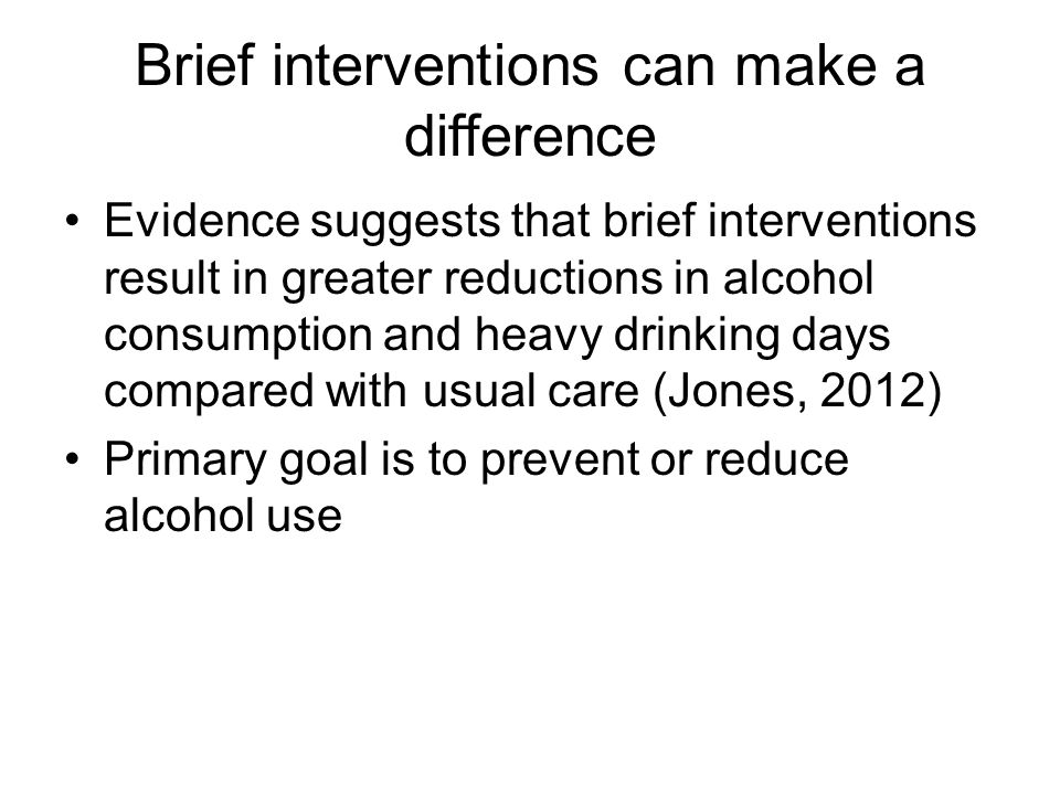 Brief interventions can make a difference Evidence suggests that brief interventions result in greater reductions in alcohol consumption and heavy drinking days compared with usual care (Jones, 2012) Primary goal is to prevent or reduce alcohol use