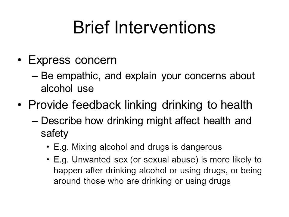 Brief Interventions Express concern –Be empathic, and explain your concerns about alcohol use Provide feedback linking drinking to health –Describe ho