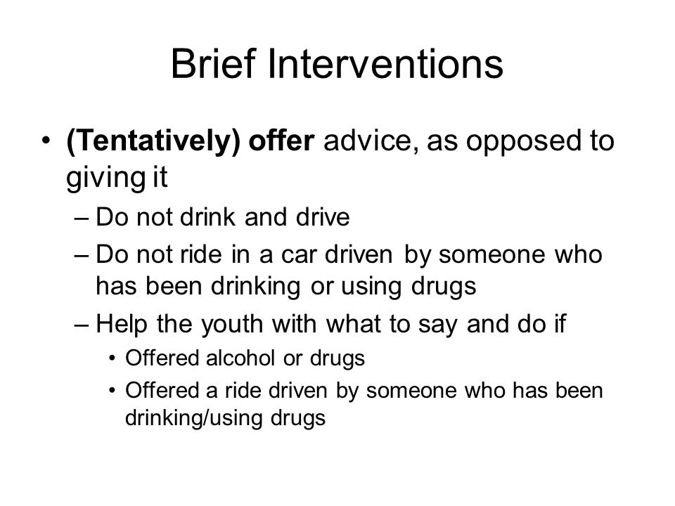 Brief Interventions (Tentatively) offer advice, as opposed to giving it –Do not drink and drive –Do not ride in a car driven by someone who has been d