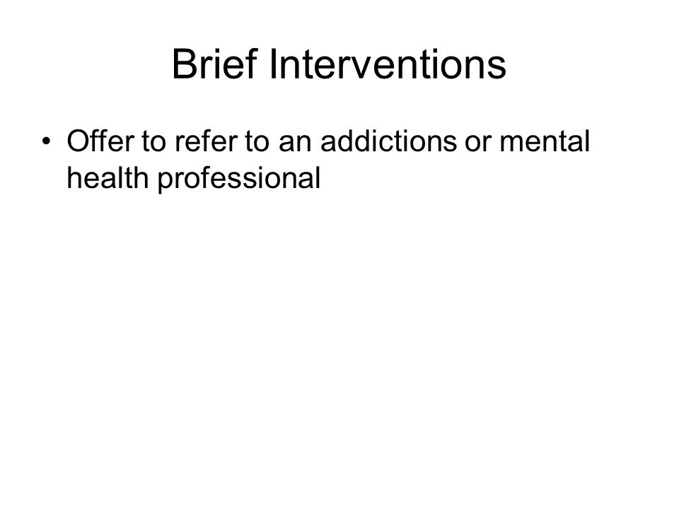 Brief Interventions Offer to refer to an addictions or mental health professional
