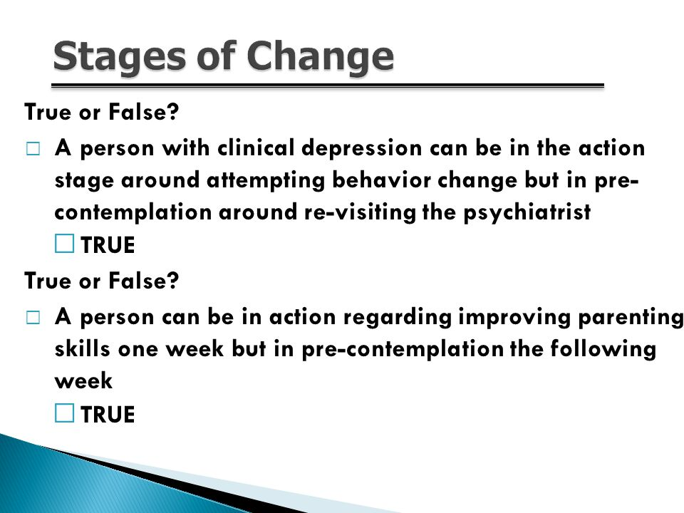 12 True or False? A person with clinical depression can be in the action stage around attempting behavior change but in pre- contemplation around re-v