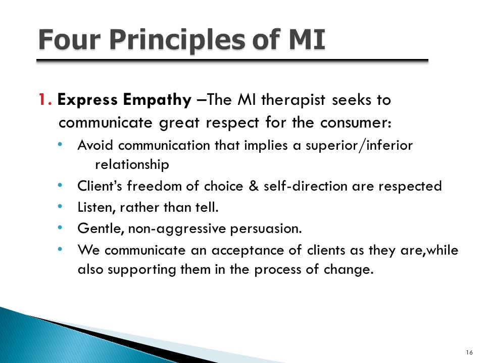 1. Express Empathy –The MI therapist seeks to communicate great respect for the consumer: Avoid communication that implies a superior/inferior relatio
