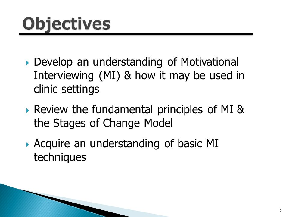  Develop an understanding of Motivational Interviewing (MI) & how it may be used in clinic settings  Review the fundamental principles of MI & the Stages of Change Model  Acquire an understanding of basic MI techniques 2