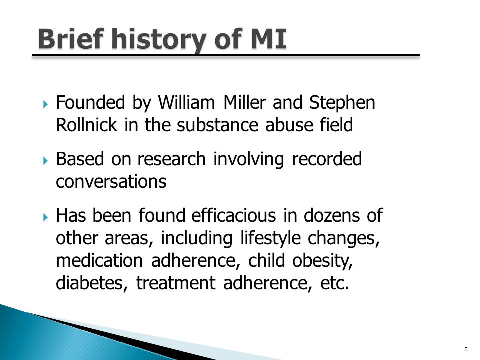  Founded by William Miller and Stephen Rollnick in the substance abuse field  Based on research involving recorded conversations  Has been found efficacious in dozens of other areas, including lifestyle changes, medication adherence, child obesity, diabetes, treatment adherence, etc.
