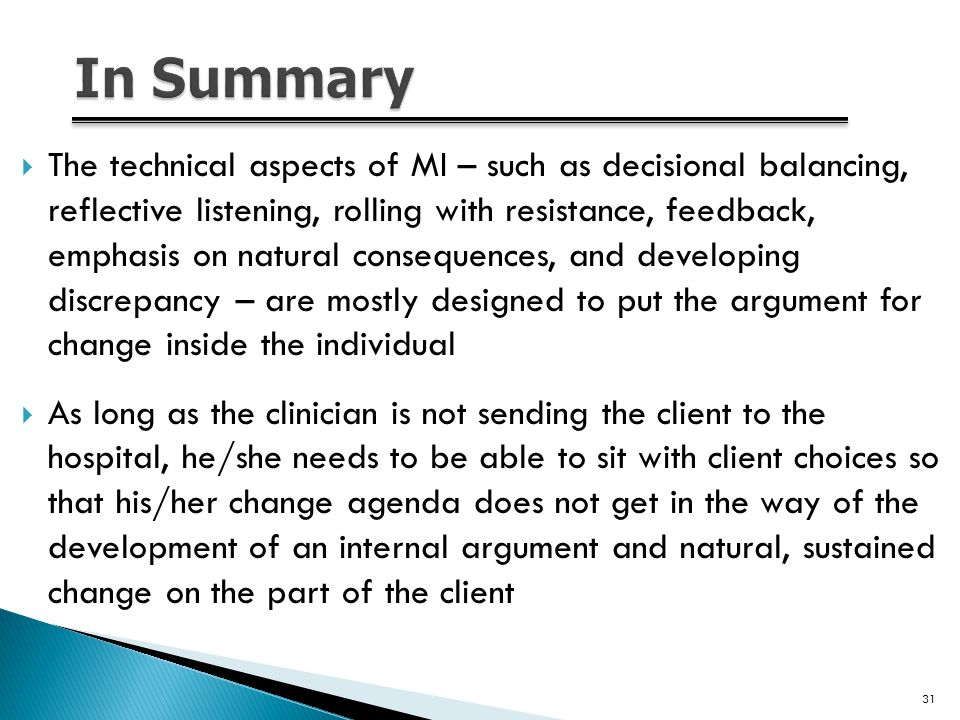  The technical aspects of MI – such as decisional balancing, reflective listening, rolling with resistance, feedback, emphasis on natural consequences, and developing discrepancy – are mostly designed to put the argument for change inside the individual  As long as the clinician is not sending the client to the hospital, he/she needs to be able to sit with client choices so that his/her change agenda does not get in the way of the development of an internal argument and natural, sustained change on the part of the client 31