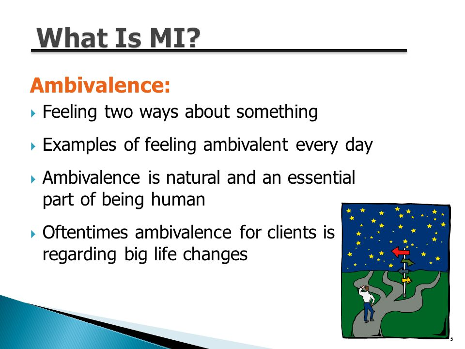 Ambivalence:  Feeling two ways about something  Examples of feeling ambivalent every day  Ambivalence is natural and an essential part of being human  Oftentimes ambivalence for clients is regarding big life changes 5