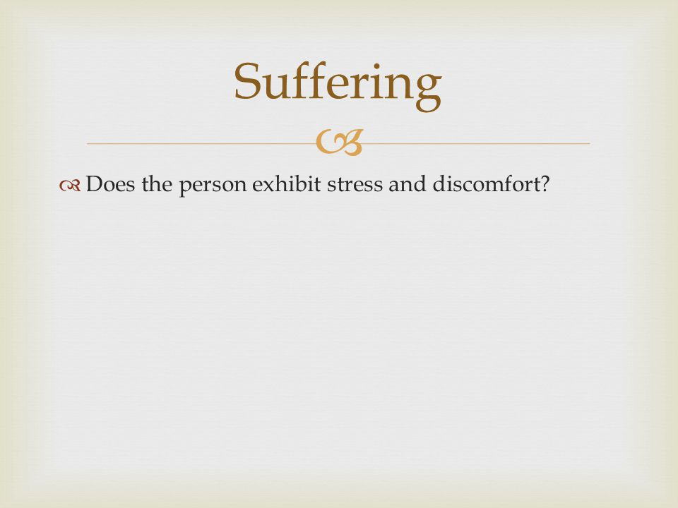   Does the person exhibit stress and discomfort? Suffering