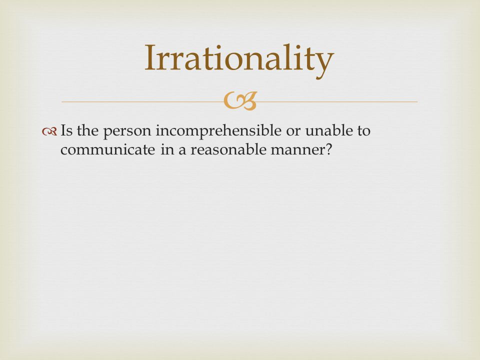   Is the person incomprehensible or unable to communicate in a reasonable manner? Irrationality