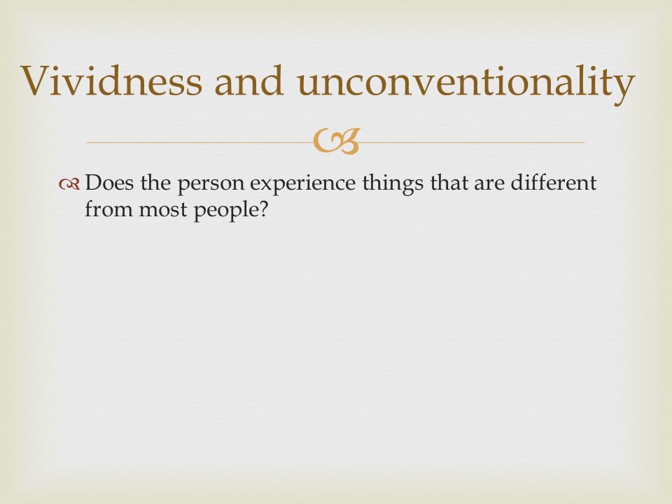   Does the person experience things that are different from most people? Vividness and unconventionality