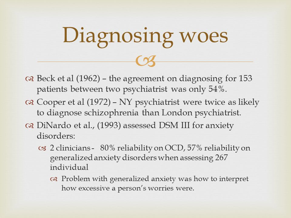  Beck et al (1962) – the agreement on diagnosing for 153 patients between two psychiatrist was only 54%.  Cooper et al (1972) – NY psychiatrist we