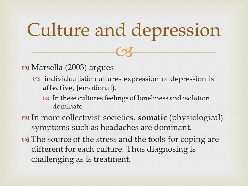   Marsella (2003) argues  individualistic cultures expression of depression is affective, ( emotional ).  In these cultures feelings of loneliness