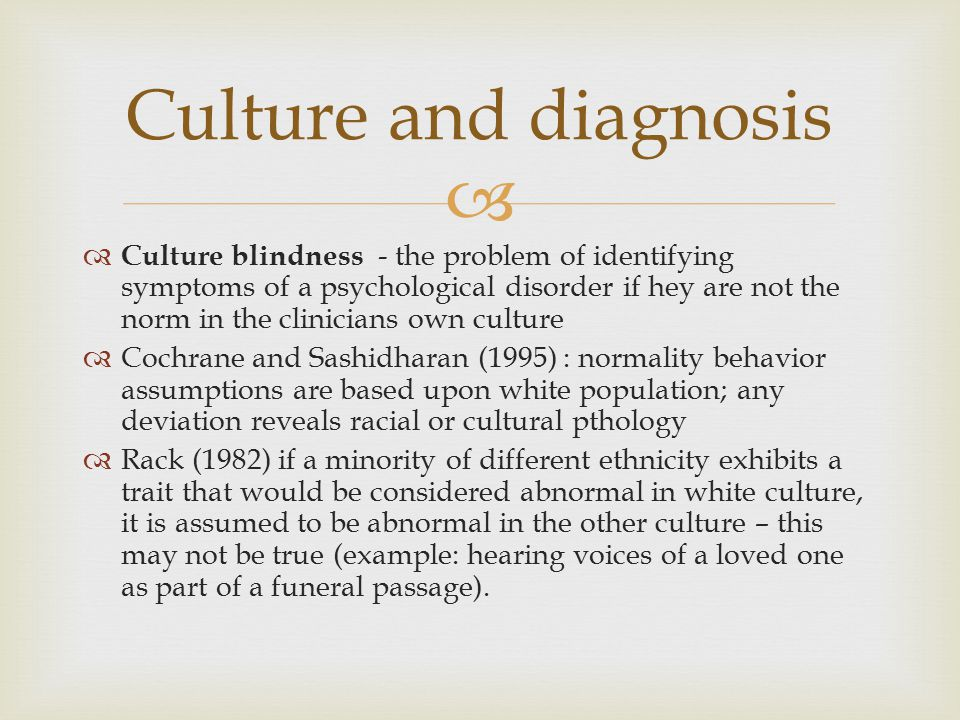   Culture blindness - the problem of identifying symptoms of a psychological disorder if hey are not the norm in the clinicians own culture  Cochra
