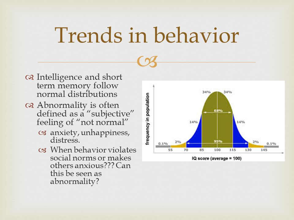 " Trends in behavior  Intelligence and short term memory follow normal distributions  Abnormality is often defined as a ""subjective"" feeling of ""not"