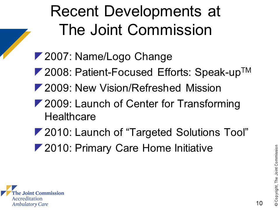10 © Copyright, The Joint Commission Recent Developments at The Joint Commission  2007: Name/Logo Change  2008: Patient-Focused Efforts: Speak-up TM  2009: New Vision/Refreshed Mission  2009: Launch of Center for Transforming Healthcare  2010: Launch of Targeted Solutions Tool  2010: Primary Care Home Initiative