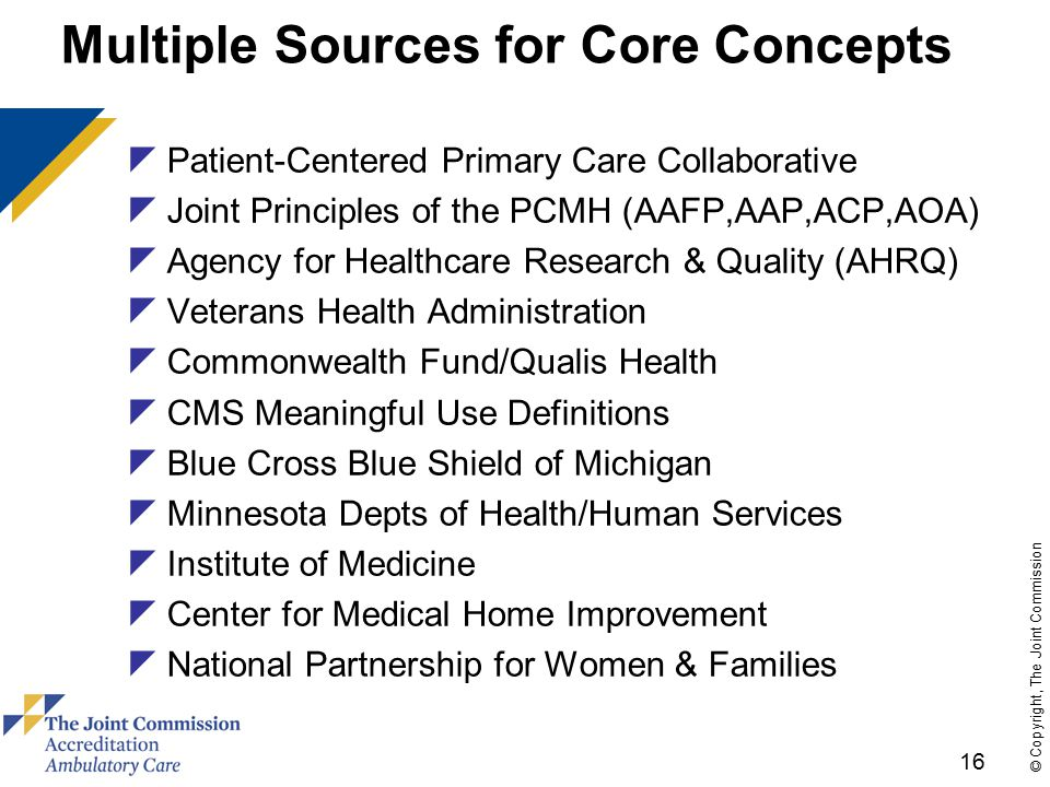 16 © Copyright, The Joint Commission Multiple Sources for Core Concepts  Patient-Centered Primary Care Collaborative  Joint Principles of the PCMH (AAFP,AAP,ACP,AOA)  Agency for Healthcare Research & Quality (AHRQ)  Veterans Health Administration  Commonwealth Fund/Qualis Health  CMS Meaningful Use Definitions  Blue Cross Blue Shield of Michigan  Minnesota Depts of Health/Human Services  Institute of Medicine  Center for Medical Home Improvement  National Partnership for Women & Families