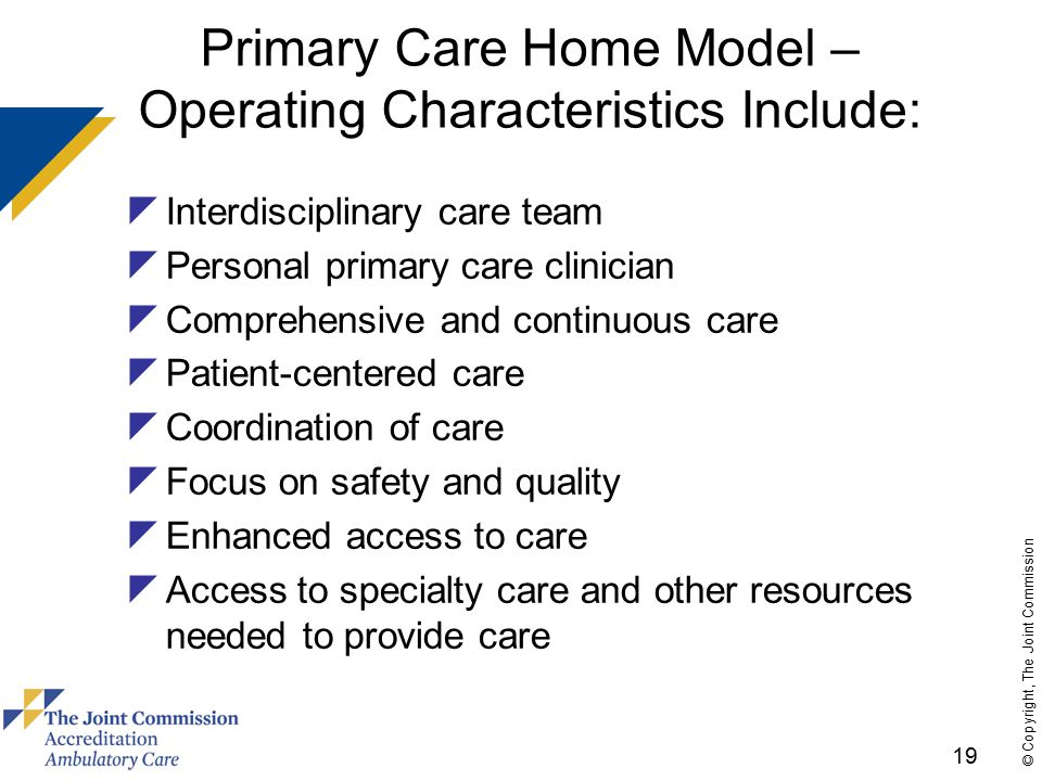 19 © Copyright, The Joint Commission Primary Care Home Model – Operating Characteristics Include:  Interdisciplinary care team  Personal primary care clinician  Comprehensive and continuous care  Patient-centered care  Coordination of care  Focus on safety and quality  Enhanced access to care  Access to specialty care and other resources needed to provide care