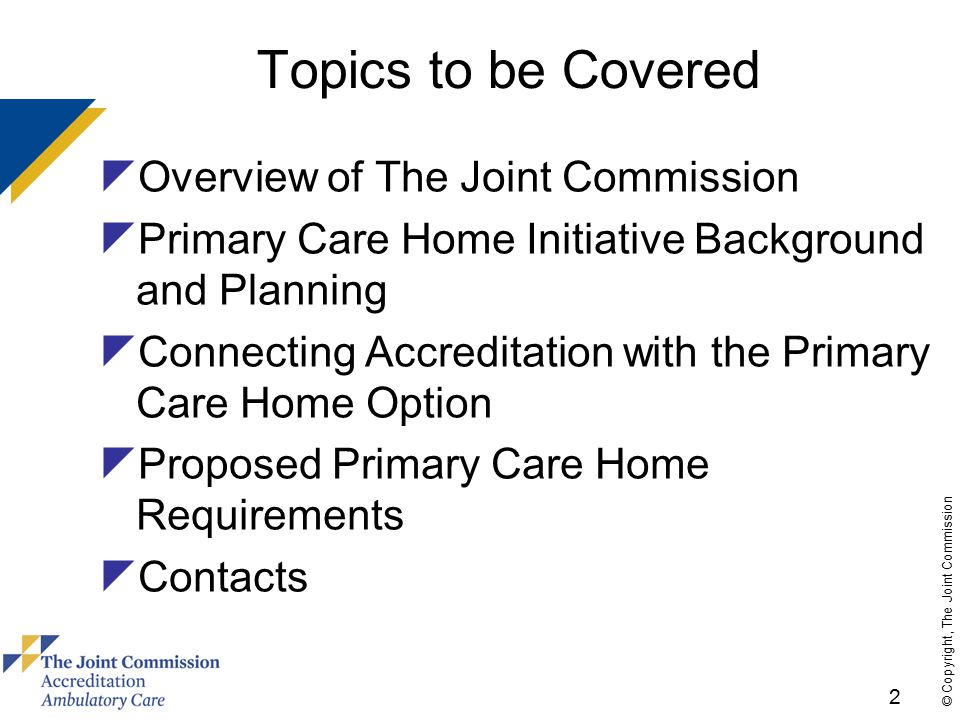 2 © Copyright, The Joint Commission Topics to be Covered  Overview of The Joint Commission  Primary Care Home Initiative Background and Planning  Connecting Accreditation with the Primary Care Home Option  Proposed Primary Care Home Requirements  Contacts