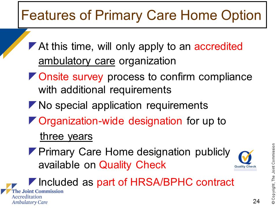 24 © Copyright, The Joint Commission Features of Primary Care Home Option  At this time, will only apply to an accredited ambulatory care organization  Onsite survey process to confirm compliance with additional requirements  No special application requirements  Organization-wide designation for up to three years  Primary Care Home designation publicly available on Quality Check  Included as part of HRSA/BPHC contract