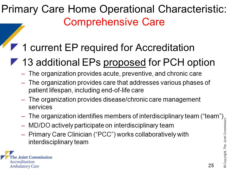25 © Copyright, The Joint Commission Primary Care Home Operational Characteristic: Comprehensive Care  1 current EP required for Accreditation  13 additional EPs proposed for PCH option –The organization provides acute, preventive, and chronic care –The organization provides care that addresses various phases of patient lifespan, including end-of-life care –The organization provides disease/chronic care management services –The organization identifies members of interdisciplinary team ( team ) –MD/DO actively participate on interdisciplinary team –Primary Care Clinician ( PCC ) works collaboratively with interdisciplinary team