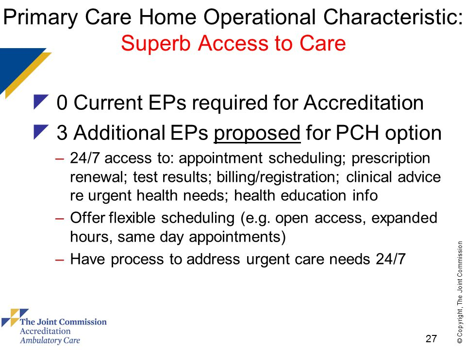 27 © Copyright, The Joint Commission Primary Care Home Operational Characteristic: Superb Access to Care  0 Current EPs required for Accreditation  3 Additional EPs proposed for PCH option –24/7 access to: appointment scheduling; prescription renewal; test results; billing/registration; clinical advice re urgent health needs; health education info –Offer flexible scheduling (e.g.