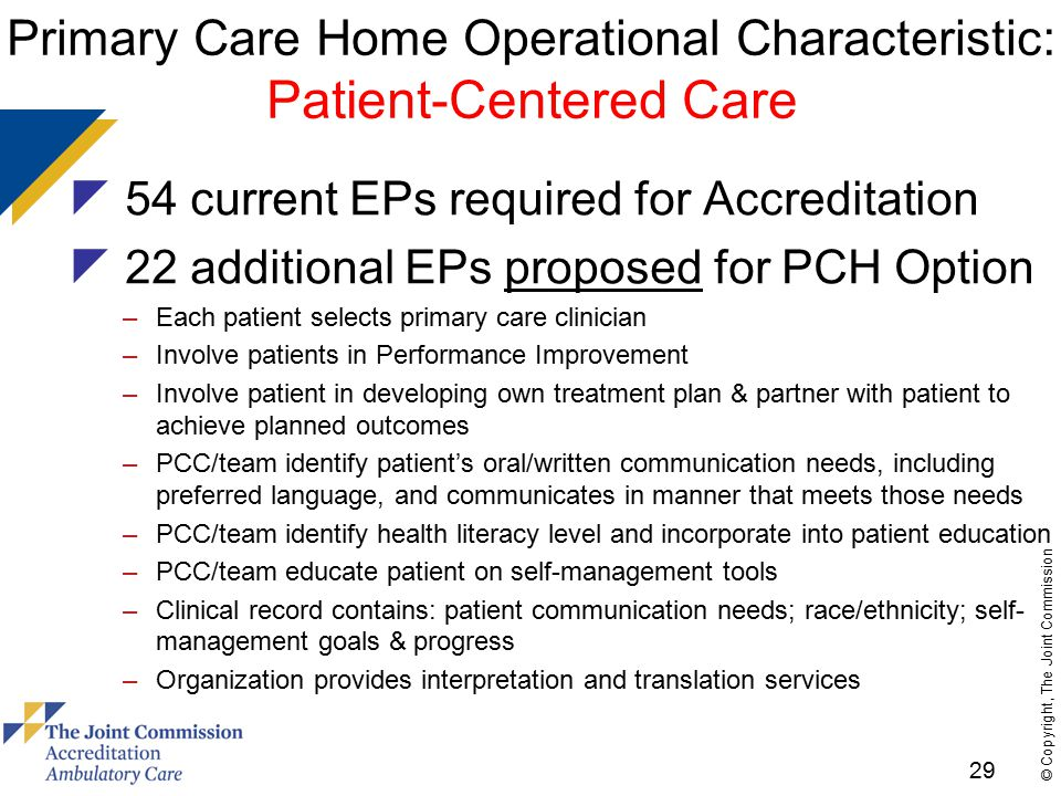 29 © Copyright, The Joint Commission Primary Care Home Operational Characteristic: Patient-Centered Care  54 current EPs required for Accreditation  22 additional EPs proposed for PCH Option –Each patient selects primary care clinician –Involve patients in Performance Improvement –Involve patient in developing own treatment plan & partner with patient to achieve planned outcomes –PCC/team identify patient's oral/written communication needs, including preferred language, and communicates in manner that meets those needs –PCC/team identify health literacy level and incorporate into patient education –PCC/team educate patient on self-management tools –Clinical record contains: patient communication needs; race/ethnicity; self- management goals & progress –Organization provides interpretation and translation services