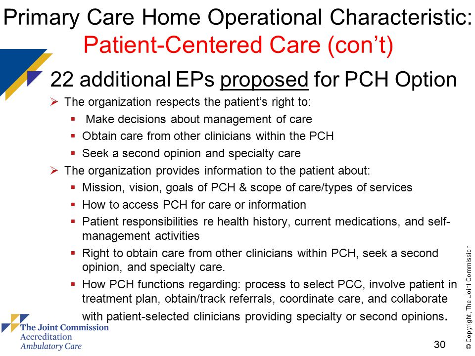 30 © Copyright, The Joint Commission Primary Care Home Operational Characteristic: Patient-Centered Care (con't)  22 additional EPs proposed for PCH Option  The organization respects the patient's right to:  Make decisions about management of care  Obtain care from other clinicians within the PCH  Seek a second opinion and specialty care  The organization provides information to the patient about:  Mission, vision, goals of PCH & scope of care/types of services  How to access PCH for care or information  Patient responsibilities re health history, current medications, and self- management activities  Right to obtain care from other clinicians within PCH, seek a second opinion, and specialty care.