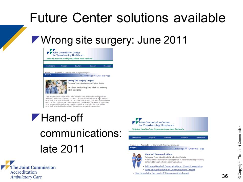 36 © Copyright, The Joint Commission Future Center solutions available  Wrong site surgery: June 2011  Hand-off communications: late 2011