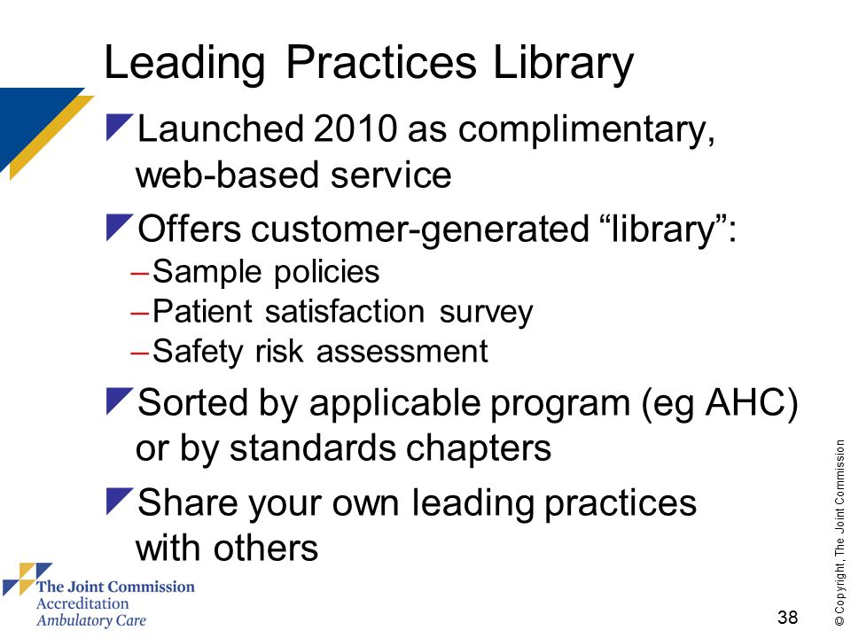 38 © Copyright, The Joint Commission Leading Practices Library  Launched 2010 as complimentary, web-based service  Offers customer-generated library : –Sample policies –Patient satisfaction survey –Safety risk assessment  Sorted by applicable program (eg AHC) or by standards chapters  Share your own leading practices with others