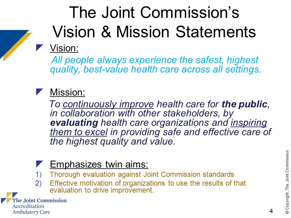 5 © Copyright, The Joint Commission Commitment to Improving Safety and Quality of Care  With more than 50 years of health care accreditation experience, the Joint Commission works with customers to address the most serious patient safety and quality issues in health care  We work with national experts and seek input from the field to: –Ensure state-of-the-art standards and accreditation process –Promote optimal safety and quality for patients  Panels allow opportunity to directly provide input and feedback: –Advisory Councils: Business; Patient & Family; Nursing; Patient Safety –Professional and Technical Advisory Committees