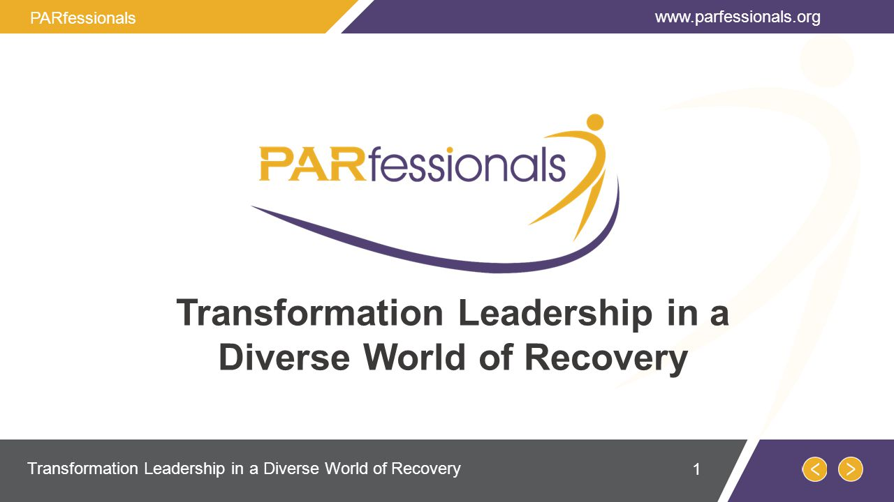 Transformation Leadership in a Diverse World of Recovery www.parfessionals.org Transformation Leadership in a Diverse World of Recovery PARfessionals 1