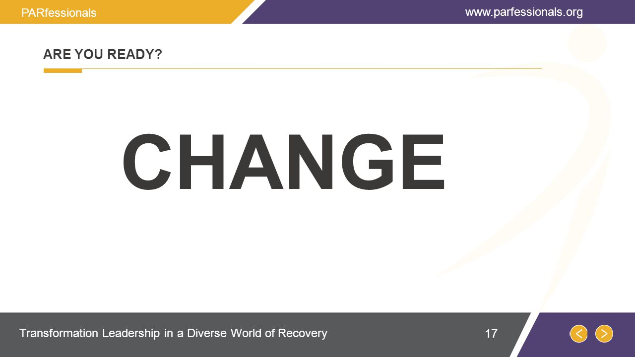 CHANGE ARE YOU READY? www.parfessionals.org Transformation Leadership in a Diverse World of Recovery PARfessionals 17