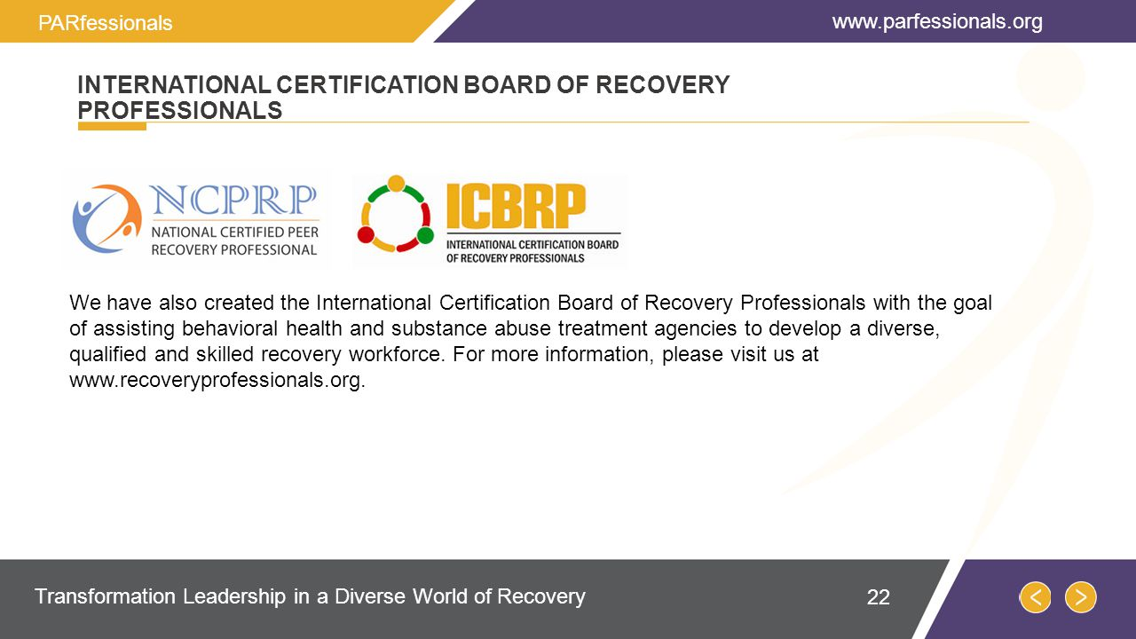 We have also created the International Certification Board of Recovery Professionals with the goal of assisting behavioral health and substance abuse