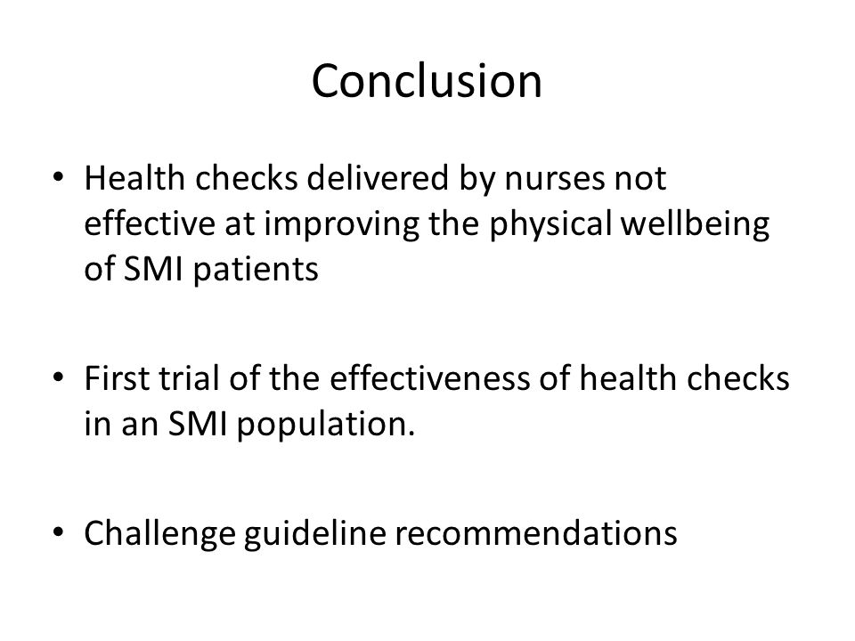 Conclusion Health checks delivered by nurses not effective at improving the physical wellbeing of SMI patients First trial of the effectiveness of health checks in an SMI population.