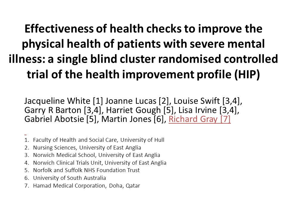 Effectiveness of health checks to improve the physical health of patients with severe mental illness: a single blind cluster randomised controlled trial of the health improvement profile (HIP) Jacqueline White [1] Joanne Lucas [2], Louise Swift [3,4], Garry R Barton [3,4], Harriet Gough [5], Lisa Irvine [3,4], Gabriel Abotsie [5], Martin Jones [6], Richard Gray [7] 1.Faculty of Health and Social Care, University of Hull 2.Nursing Sciences, University of East Anglia 3.Norwich Medical School, University of East Anglia 4.Norwich Clinical Trials Unit, University of East Anglia 5.Norfolk and Suffolk NHS Foundation Trust 6.University of South Australia 7.Hamad Medical Corporation, Doha, Qatar