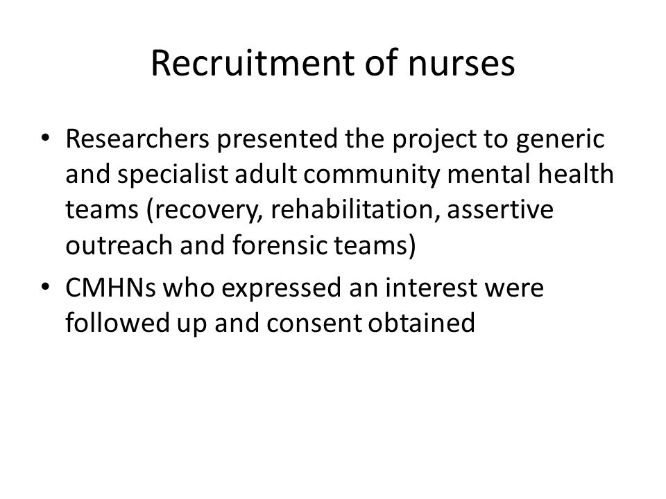 Recruitment of nurses Researchers presented the project to generic and specialist adult community mental health teams (recovery, rehabilitation, assertive outreach and forensic teams) CMHNs who expressed an interest were followed up and consent obtained