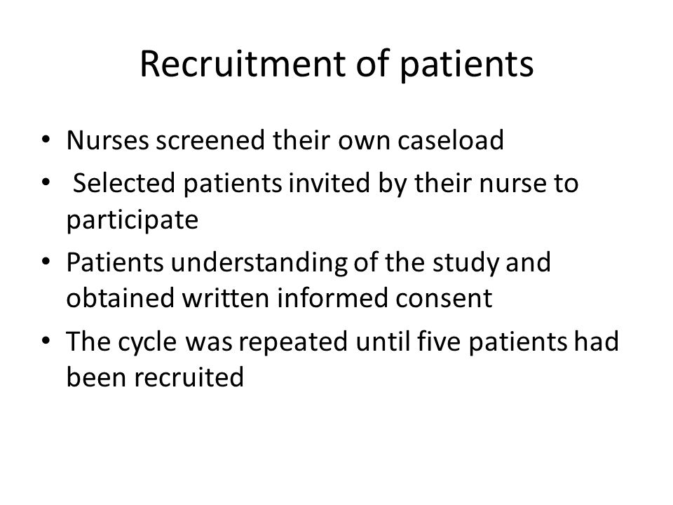 Recruitment of patients Nurses screened their own caseload Selected patients invited by their nurse to participate Patients understanding of the study and obtained written informed consent The cycle was repeated until five patients had been recruited