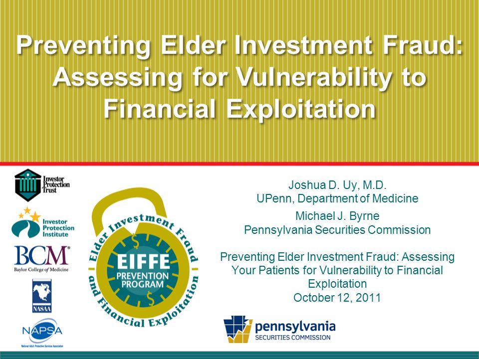 Preventing Elder Investment Fraud: Assessing for Vulnerability to Financial Exploitation Joshua D. Uy, M.D. UPenn, Department of Medicine Michael J. B
